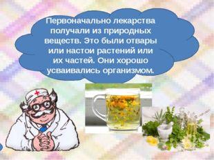 Первоначально лекарства получали из природных веществ. Это были отвары или на