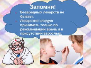 Запомни! Безвредных лекарств не бывает. Лекарство следует принимать только по