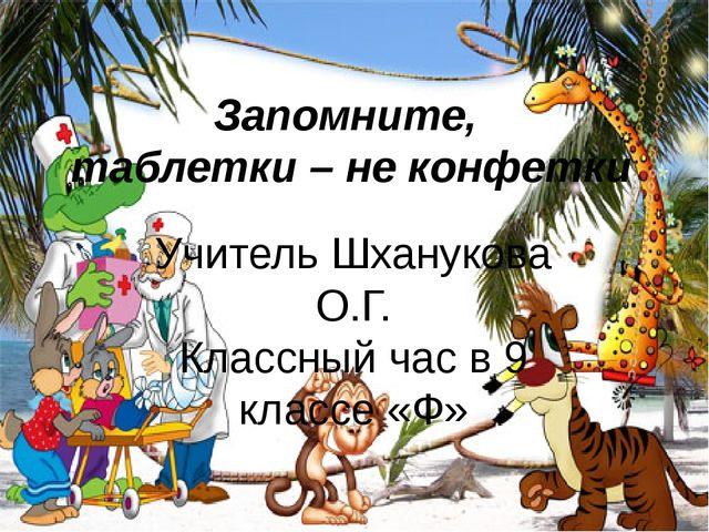 Запомните, таблетки – не конфетки Учитель Шханукова О.Г. Классный час в 9 кла...