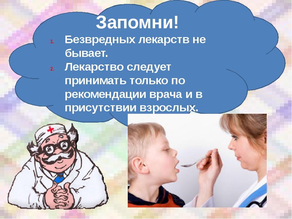 Запомни! Безвредных лекарств не бывает. Лекарство следует принимать только по...