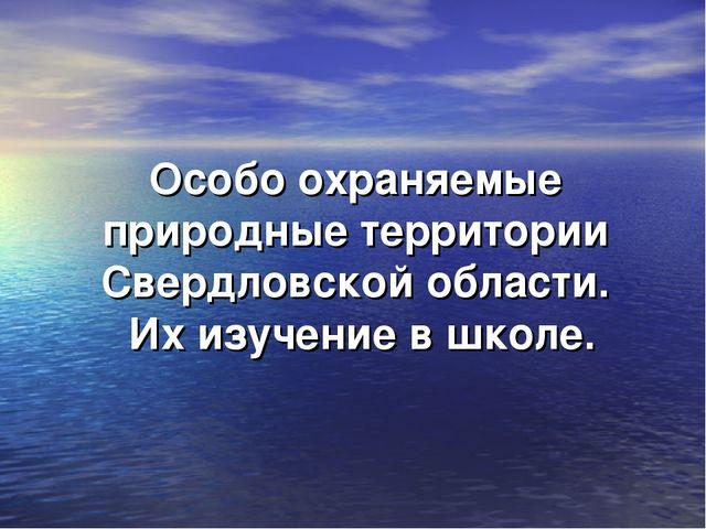 Особо охраняемые природные территории Свердловской области. Их изучение в шко...