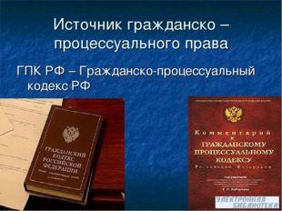 Источник гражданско –процессуального права ГПК РФ – Гражданско-процессуальный