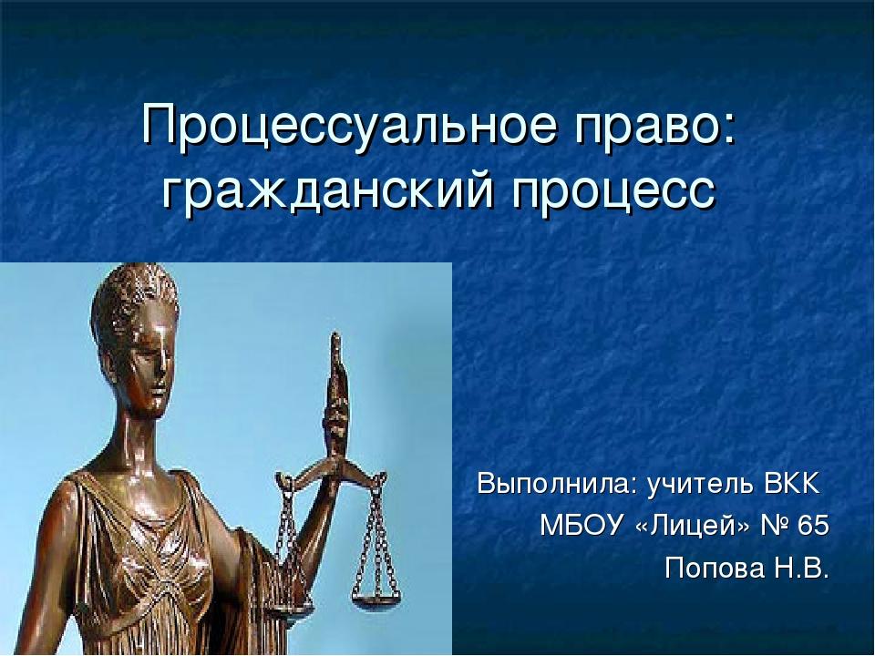 Процессуальное право: гражданский процесс Выполнила: учитель ВКК МБОУ «Лицей»...