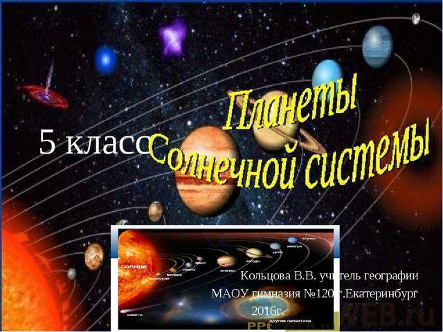 5 класс Кольцова В.В. учитель географии МАОУ гимназия №120 г.Екатеринбург 201...