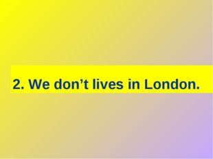 2. We don't lives in London.