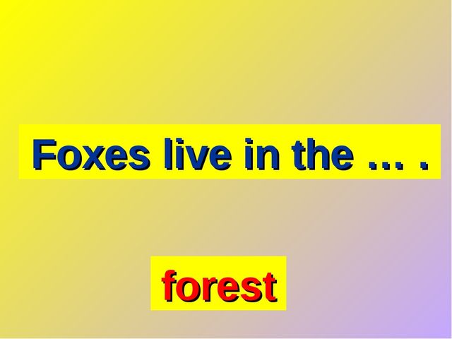 Foxes live in the … . forest