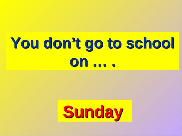 You don't go to school on … . Sunday
