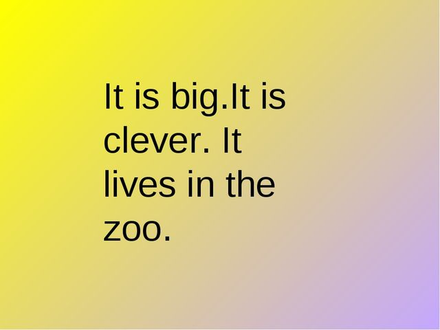 It is big.It is clever. It lives in the zoo.