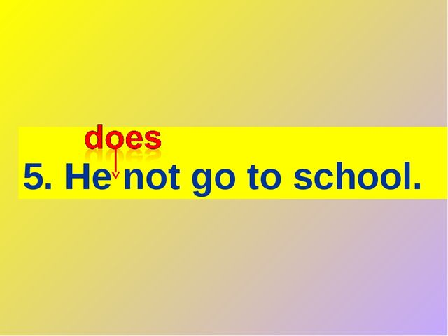 5. He not go to school.