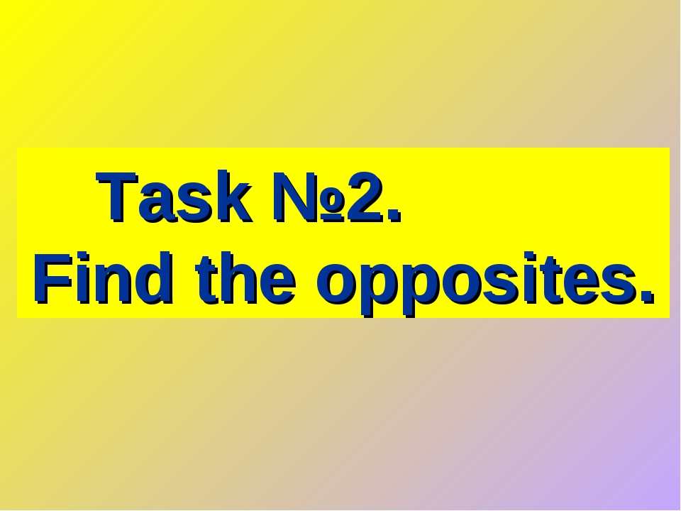 Task №2. Find the opposites.