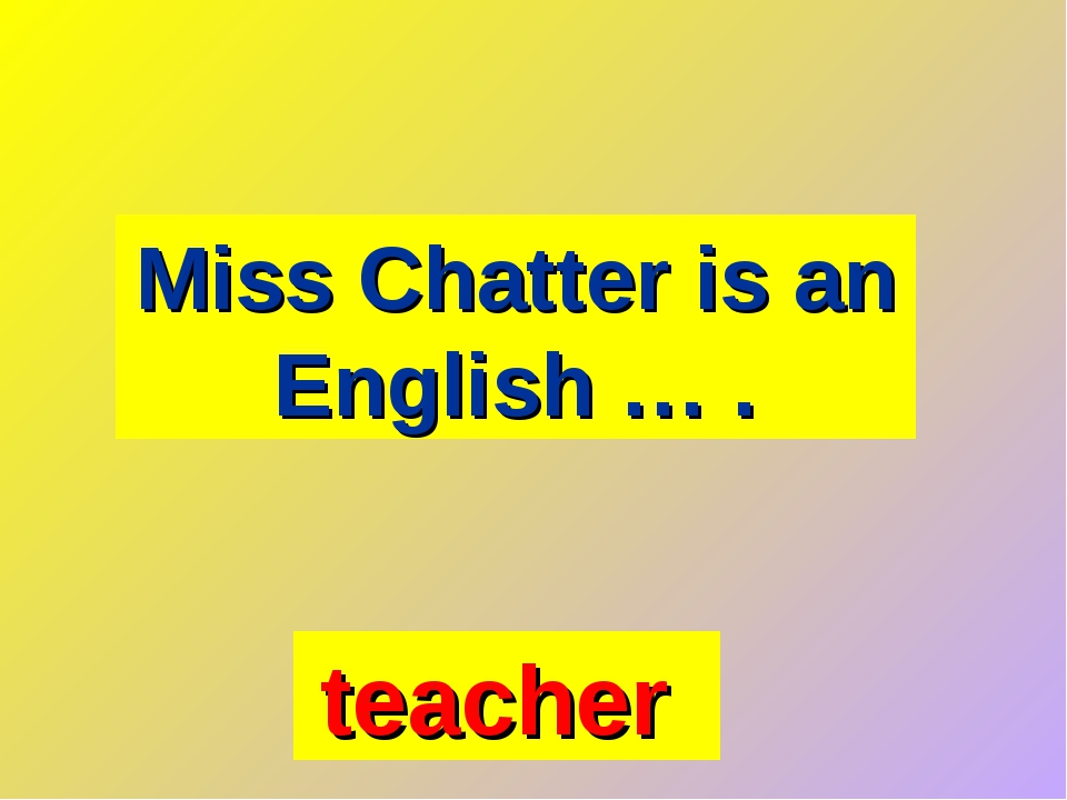 Miss Chatter is an English … . teacher