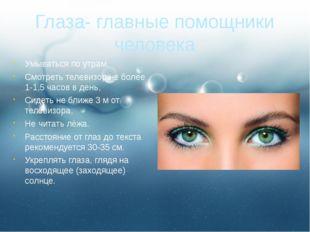 Глаза- главные помощники человека Умываться по утрам. Смотреть телевизор не б