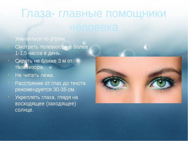 Глаза- главные помощники человека Умываться по утрам. Смотреть телевизор не б...