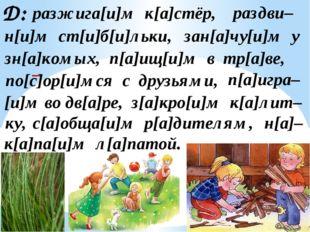 Д: разжига[и]м к[а]стёр, раздви– н[и]м ст[и]б[и]льки, зан[а]чу[и]м у зн[а]ком