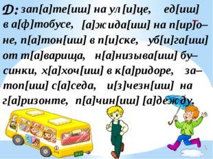 Д: зап[а]те[иш] на ул[и]це, [а]жида[иш] на п[ир]о– ед[иш] в а[ф]тобусе, не, п