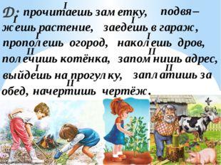 Д: прочитаешь заметку, подвя– жешь растение, прополешь огород, полечишь котён