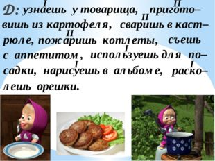 Д: узнаешь у товарища, пригото– вишь из картофеля, сваришь в каст– рюле, пожа