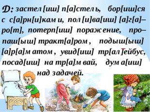 Д: застел[иш] п[а]стель, бор[иш]ся с с[а]рн[и]ками, пол[и]ва[иш] [а]г[а]– ро[