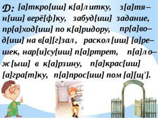 Д: [а]ткро[иш] к[а]литку, з[а]тя– н[иш] верё[ф]ку, забуд[иш] задание, пр[а]хо