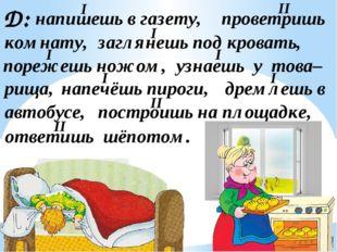 Д: напишешь в газету, проветришь комнату, заглянешь под кровать, порежешь нож