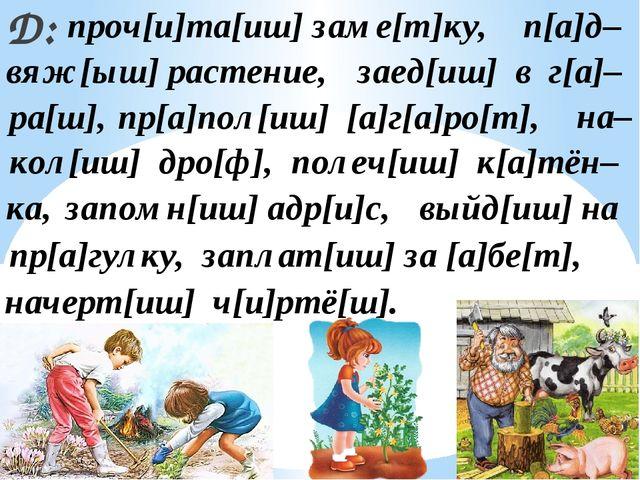 Д: проч[и]та[иш] заме[т]ку, п[а]д– вяж[ыш] растение, заплат[иш] за [а]бе[т],...