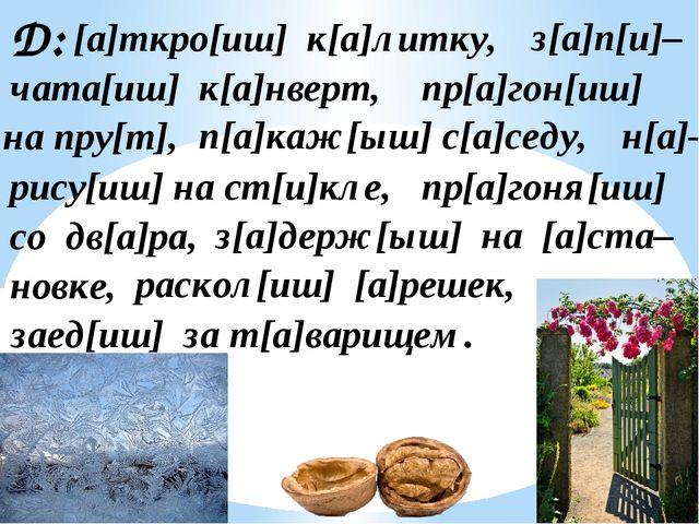 Д: [а]ткро[иш] к[а]литку, з[а]п[и]– чата[иш] к[а]нверт, пр[а]гон[иш] на пру[т...