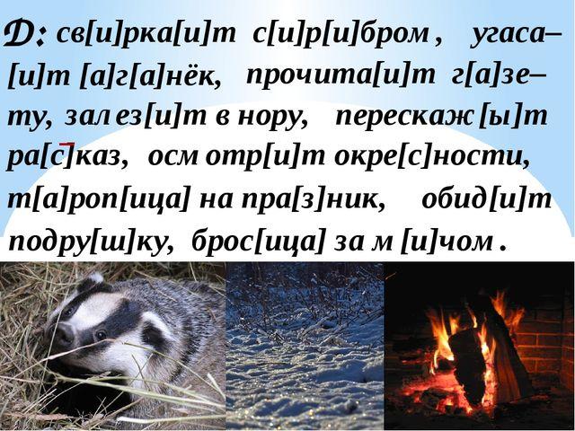 Д: св[и]рка[и]т с[и]р[и]бром, угаса– [и]т [а]г[а]нёк, залез[и]т в нору, прочи...