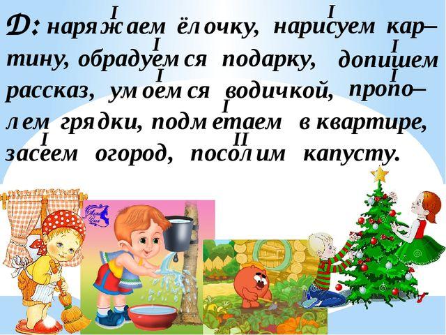 Д: наряжаем ёлочку, нарисуем кар– тину, обрадуемся подарку, рассказ, допишем...