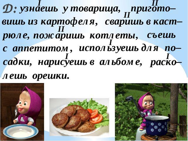 Д: узнаешь у товарища, пригото– вишь из картофеля, сваришь в каст– рюле, пожа...
