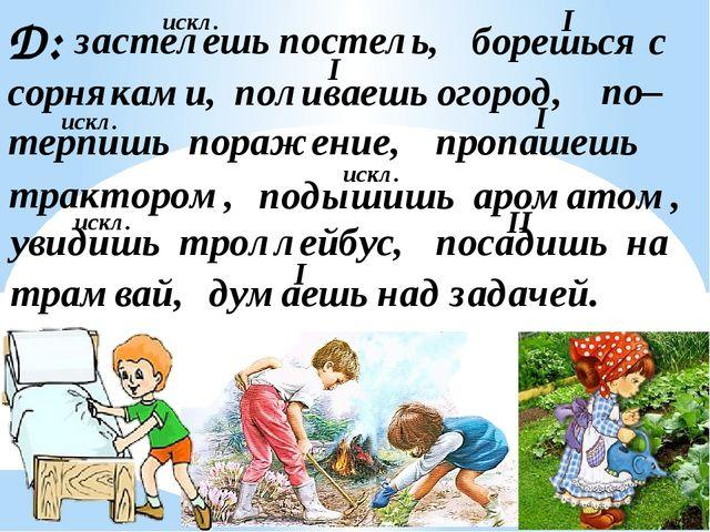 Д: застелешь постель, борешься с сорняками, поливаешь огород, пропашешь увиди...