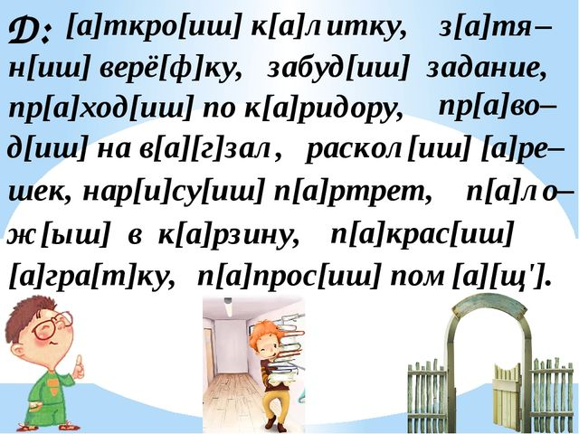 Д: [а]ткро[иш] к[а]литку, з[а]тя– н[иш] верё[ф]ку, забуд[иш] задание, пр[а]хо...