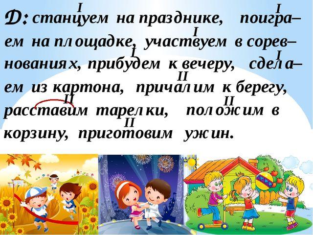 Д: станцуем на празднике, поигра– ем на площадке, участвуем в сорев– нованиях...