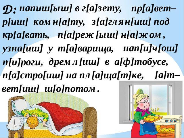 Д: напиш[ыш] в г[а]зету, пр[а]вет– р[иш] комн[а]ту, з[а]глян[иш] под кр[а]ват...