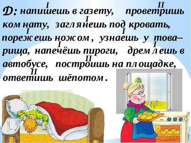 Д: напишешь в газету, проветришь комнату, заглянешь под кровать, порежешь нож...