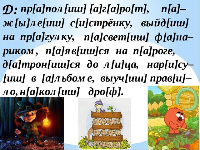 Д: пр[а]пол[иш] [а]г[а]ро[т], ж[ы]ле[иш] с[и]стрёнку, п[а]– выйд[иш] на пр[а]...