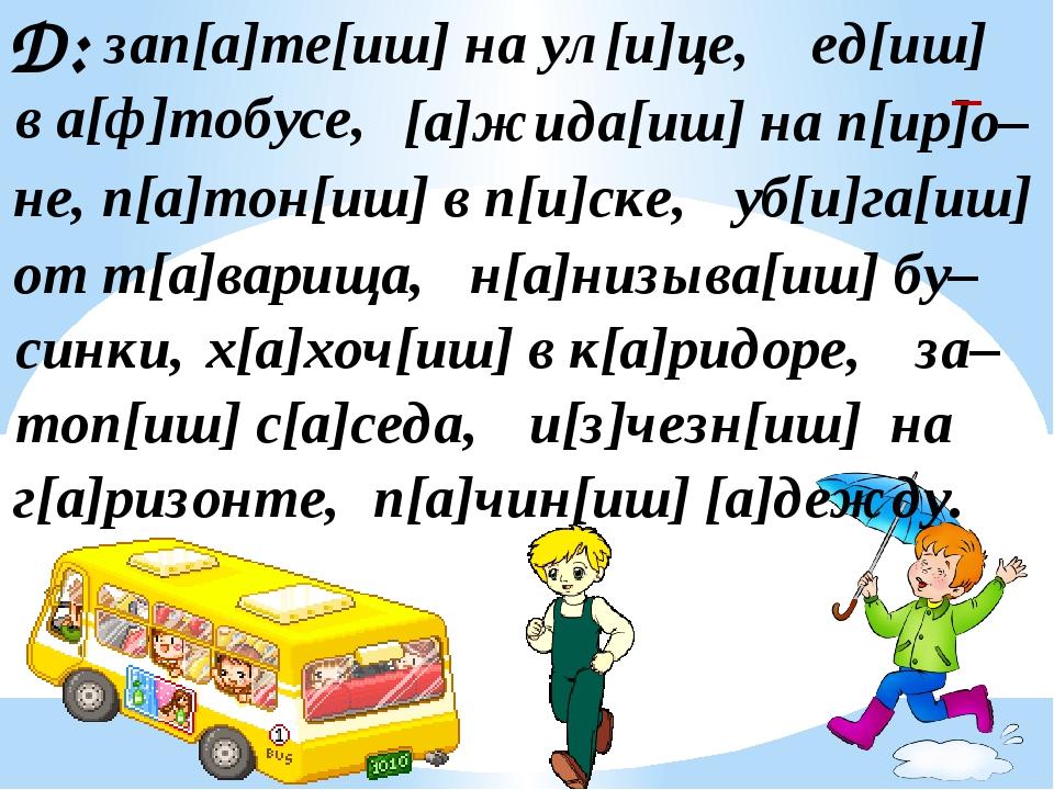 Д: зап[а]те[иш] на ул[и]це, [а]жида[иш] на п[ир]о– ед[иш] в а[ф]тобусе, не, п...