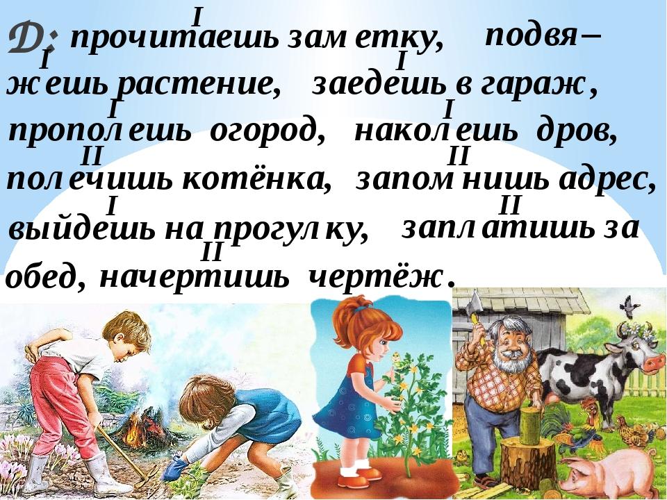 Д: прочитаешь заметку, подвя– жешь растение, прополешь огород, полечишь котён...