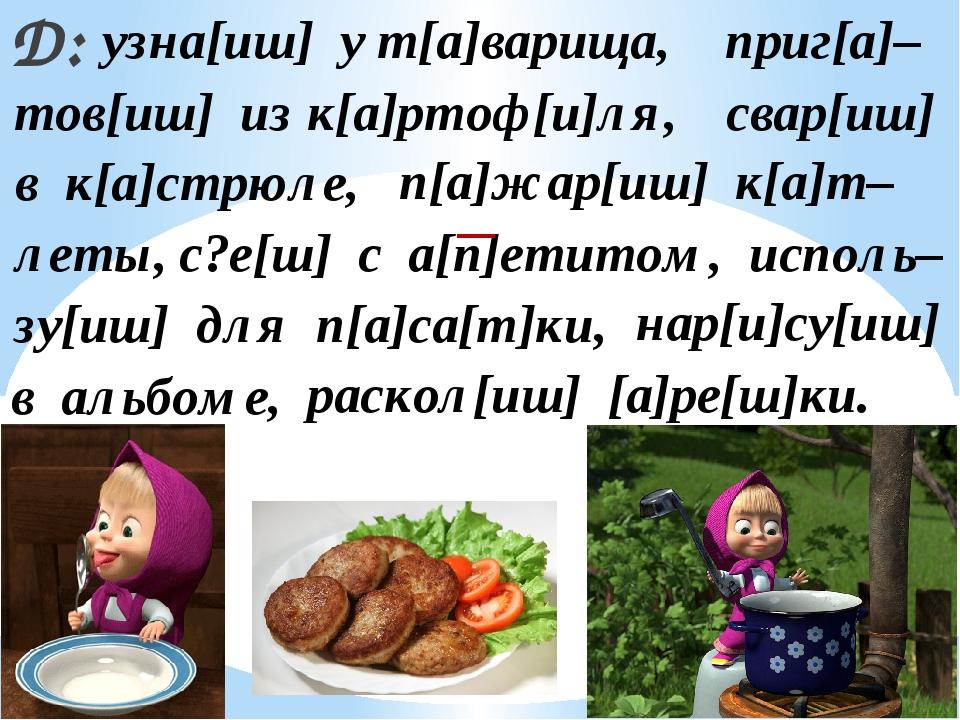 Д: узна[иш] у т[а]варища, приг[а]– тов[иш] из к[а]ртоф[и]ля, свар[иш] в к[а]с...