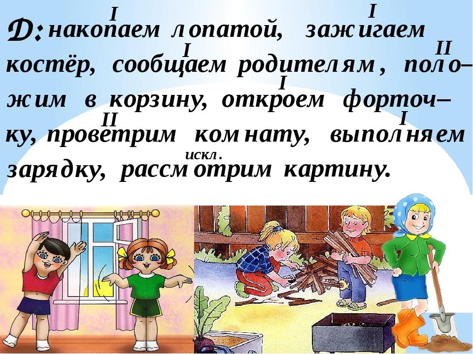 Д: накопаем лопатой, зажигаем костёр, сообщаем родителям, поло– жим в корзину...