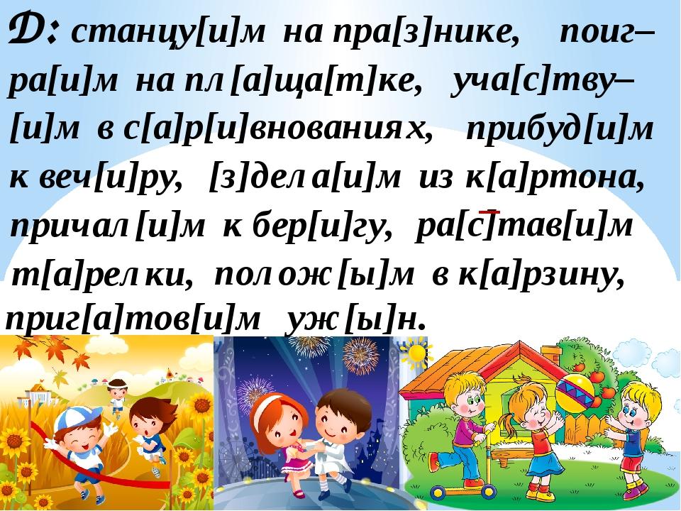 Д: станцу[и]м на пра[з]нике, поиг– ра[и]м на пл[а]ща[т]ке, уча[с]тву– [и]м в...