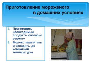 Приготовление мороженого в домашних условиях Приготовить необходимые продукты