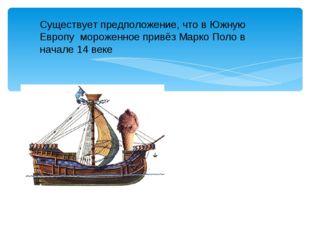 Существует предположение, что в Южную Европу мороженное привёз Марко Поло в