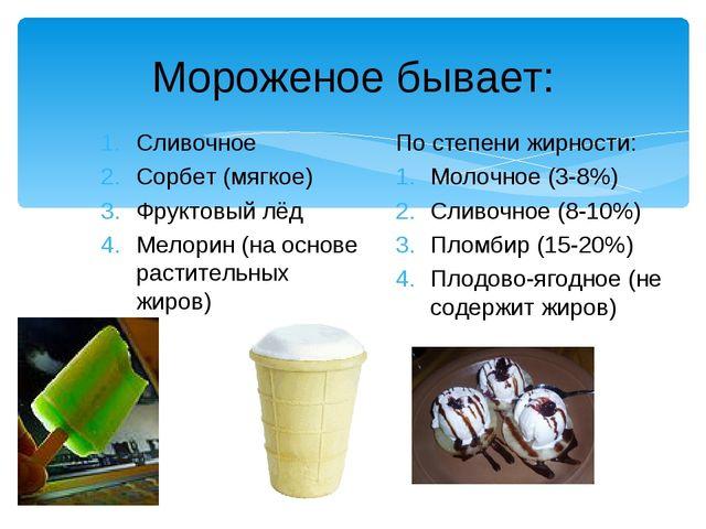 Мороженое бывает: Сливочное Сорбет (мягкое) Фруктовый лёд Мелорин (на основе...