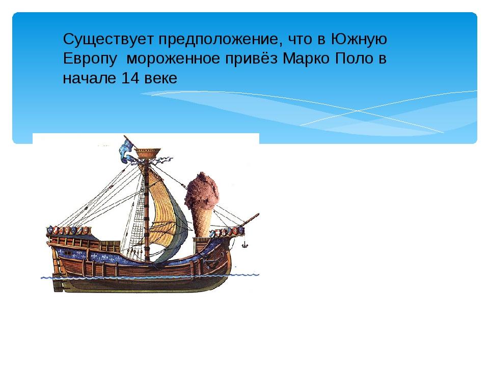 Существует предположение, что в Южную Европу мороженное привёз Марко Поло в...