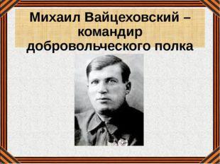 Михаил Вайцеховский – командир добровольческого полка