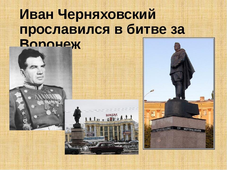Иван Черняховский прославился в битве за Воронеж