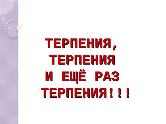 ТЕРПЕНИЯ, ТЕРПЕНИЯ И ЕЩЁ РАЗ ТЕРПЕНИЯ!!!