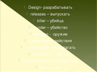 Design- разрабатывать releases – выпускать killer – убийца murder – убийство