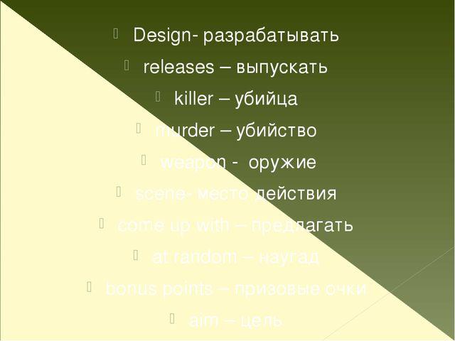 Design- разрабатывать releases – выпускать killer – убийца murder – убийство...