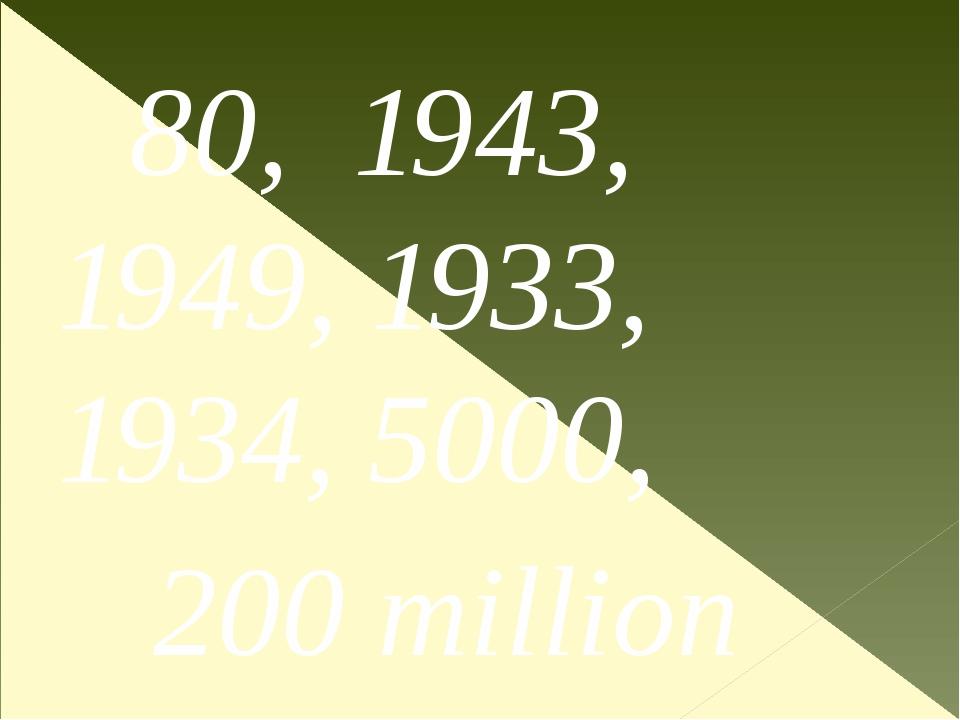 80, 1943, 1949, 1933, 1934, 5000, 200 million